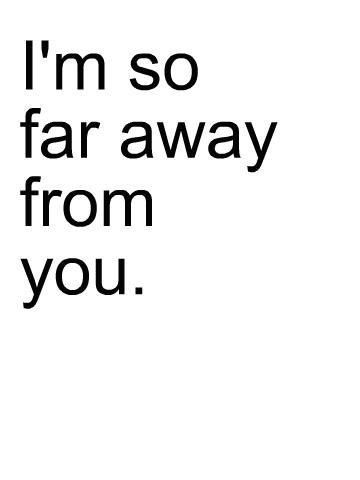 im so far away from u